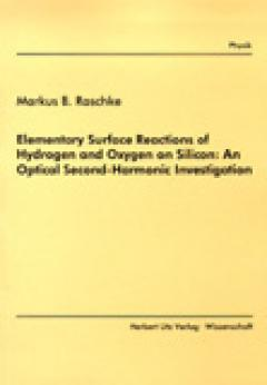 Markus B. Raschke: Elementary Surface Reactions of Hydrogen and Oxygen on Silicon: An Optical Second-Harmonic Investigation