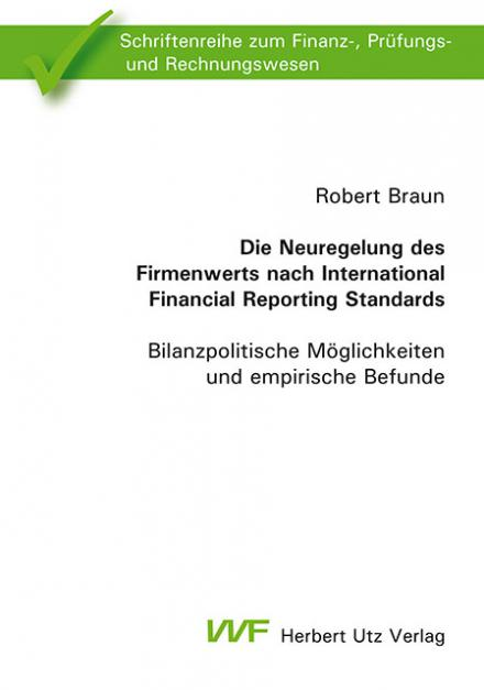Robert Braun: Die Neuregelung des Firmenwerts nach International Financial Reporting Standards